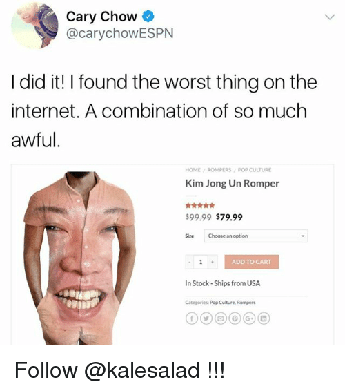 Internet, Kim Jong-Un, and Memes: Cary Chow  @carychowESPN  I did it! I found the worst thing on the  internet. A combination of so much  awful  HOME ROMPERS POP CULTURE  Kim Jong Un Romper  $99.99 $79.99  Size Choose an option  ADD TO CART  In Stock-Ships from USA  Categories: Pop Culture Rompers Follow @kalesalad !!!