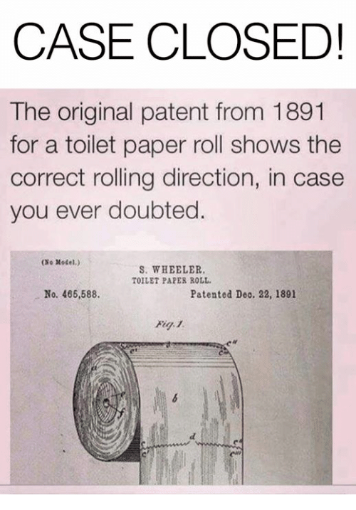 Dank, 🤖, and Case Closed: CASE CLOSED!  The original patent from 1891  for a toilet paper roll shows the  correct rolling direction, in case  you ever doubted.  (No Xodel.)  S. WHEELER  TOILET PAPES ROLL  No. 466,588.  Patented Deo. 22, 1891