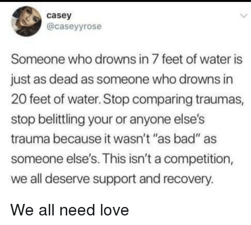 """Drowns: casey  @caseyyrose  Someone who drowns in 7 feet of water is  just as dead as someone who drowns in  20 feet of water. Stop comparing traumas,  stop belittling your or anyone else's  trauma because it wasn't """"as bad"""" as  someone else's. This isn't a competition,  we all deserve support and recovery.  14 II We all need love"""