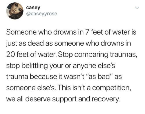 """Drowns: casey  @caseyyrose  Someone who drowns in 7 feet of water is  just as dead as someone who drowns in  20 feet of water. Stop comparing traumas,  stop belittling your or anyone else's  trauma because it wasn't """"as bad"""" as  someone else's. This isn't a competition,  we all deserve support and recovery."""