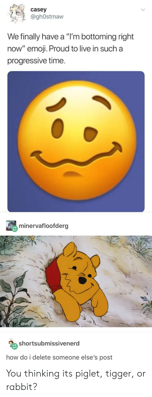 """Bottoming: casey  @ghOstmaw  We finally have a """"I'm bottoming right  now"""" emoji. Proud to live in such a  progressive time.  minervafloofderg  shortsubmissivenerd  how do i delete someone else's post You thinking its piglet, tigger, or rabbit?"""