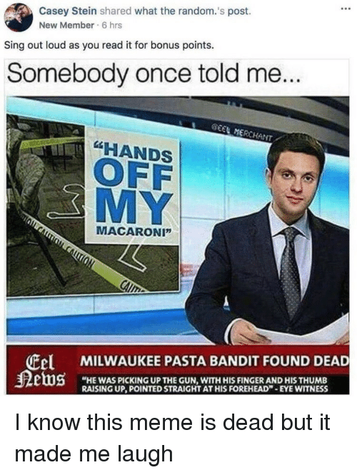 """Cel: Casey Stein shared what the random.'s post.  New Member 6 hrs  Sing out loud as you read it for bonus points.  Somebody once told me...  EEL MERCHANT  HANDS  OFF  MY  MACARONI""""  Cel MILWAUKEE PASTA BANDIT FOUND DEAD  """"HE WAS PICKING UP THE GUN, WITH HIS FINGER AND HIS THUMB  RAISING UP, POINTED STRAIGHT AT HIS FOREHEAD-EYE WITNESS I know this meme is dead but it made me laugh"""