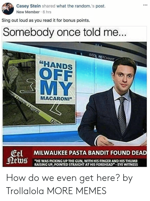 """New Members: Casey Stein shared what the random.'s post.  New Member 6 hrs  Sing out loud as you read it for bonus points.  Somebody once told me  HANDS  OFF  MY  MACARONI""""  tel  狠etus  MILWAUKEE PASTA BANDIT FOUND DEAD  """"HE WAS PICKING UP THE GUN, WITH HIS FINGER AND HIS THUMB  RAISING UP, POINTED STRAIGHT AT HIS FOREHEAD""""-EYE WITNESS How do we even get here? by Trollalola MORE MEMES"""