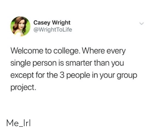 Smarter Than: Casey Wright  @WrightToLife  Welcome to college. Where every  single person is smarter than you  except for the 3 people in your group  project. Me_Irl