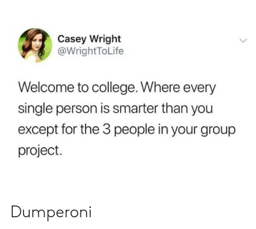 College, Single, and Project: Casey Wright  @WrightToLife  Welcome to college. Where every  single person is smarter than you  except for the 3 people in your group  project. Dumperoni