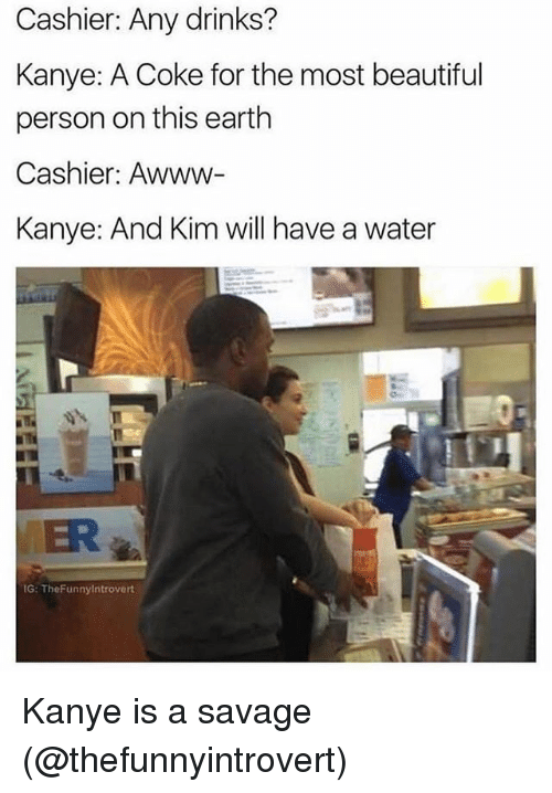Watered: Cashier: Any drinks?  Kanye: A Coke for the most beautiful  person on this earth  Cashier: Awww-  Kanye: And Kim will have a water  MER  G: TheFunnyintrovert Kanye is a savage (@thefunnyintrovert)