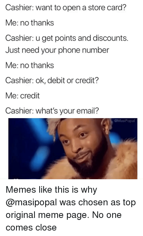 Memes Like: Cashier: want to open a store card?  Me: no thanks  Cashier: u get points and discounts.  Just need your phone number  Me: no thanks  Cashier: ok, debit or credit?  Me: credit  Cashier: what's your email?  @MasiPopa Memes like this is why @masipopal was chosen as top original meme page. No one comes close