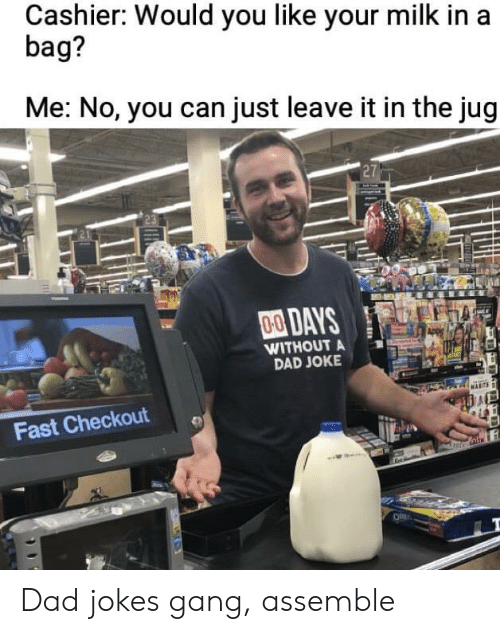 assemble: Cashier: Would you like your milk in a  bag?  Me: No, you can just leave it in the jug  27  00DAYS  WITHOUT A  DAD JOKE  Fast Checkout Dad jokes gang, assemble