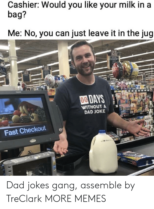 assemble: Cashier: Would you like your milk in a  bag?  Me: No, you can just leave it in the jug  27  00DAYS  WITHOUT A  DAD JOKE  Fast Checkout Dad jokes gang, assemble by TreClark MORE MEMES