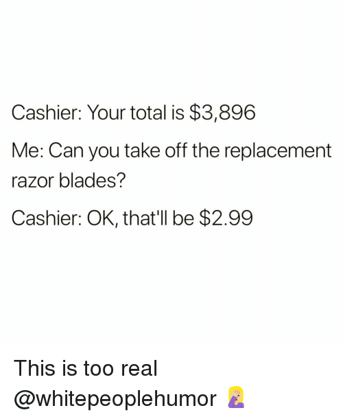 Funny, Can, and Total: Cashier: Your total is $3,896  Me: Can you take off the replacement  razor blades?  Cashier: OK, that'll be $2.99 This is too real @whitepeoplehumor 🤦🏼‍♀️