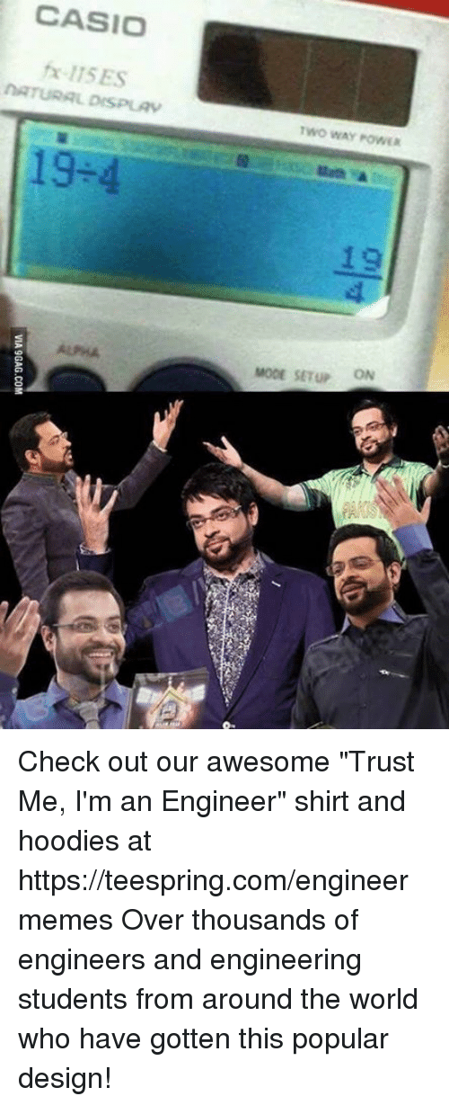 """Engineering Student: CASIO  fx-115ES  NATURAL DISPLAV  19-4  Two WAY POWER  MODE SETUP ON Check out our awesome """"Trust Me, I'm an Engineer"""" shirt and hoodies at https://teespring.com/engineermemes  Over thousands of engineers and engineering students from around the world who have gotten this popular design!"""