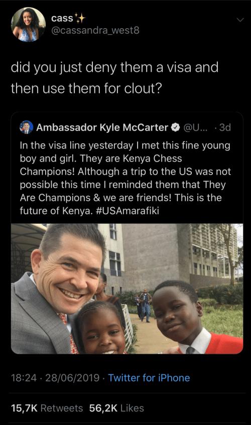 Reminded: cass  @cassandra_west8  did you just deny them a visa and  then use them for clout?  Ambassador Kyle McCarter O @U... · 3d  In the visa line yesterday I met this fine young  boy and girl. They are Kenya Chess  Champions! Although a trip to the US was not  possible this time I reminded them that They  Are Champions & we are friends! This is the  future of Kenya. #USAmarafiki  |  18:24 · 28/06/2019 · Twitter for iPhone  15,7K Retweets 56,2K Likes
