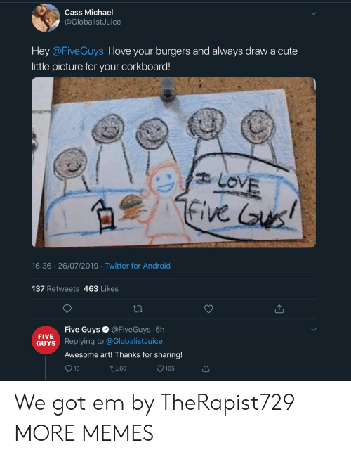 Burgers: Cass Michael  @GlobalistJuice  Hey @FiveGuys I love your burgers and always drawa cute  little picture for your corkboard!  LOVE  five us!  16:36 26/07/2019 Twitter for Android  137 Retweets 463 Likes  @FiveGuys 5h  Five Guys  FIVE  Replying to @GlobalistJuice  GUYS  Awesome art! Thanks for sharing!  16  165 We got em by TheRapist729 MORE MEMES