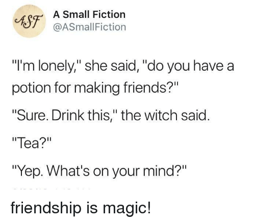 """Making Friends: CAST ASSmallFicti  Small Fiction  @ASmallFiction  """"I'm lonely,"""" she said, """"do you have a  potion for making friends?""""  Sure. Drink this,"""" the witch said.  Tea?""""  """"Yep. What's on your mind?"""" friendship is magic!"""