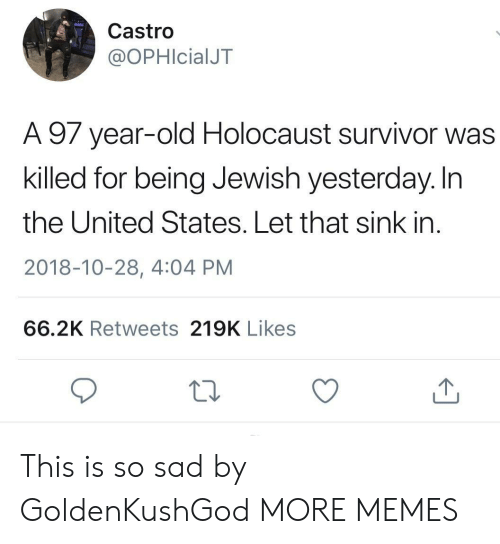Dank, Memes, and Target: Castro  @OPHIcialJT  A 97 year-old Holocaust survivor was  killed for being Jewish yesterday. In  the United States. Let that sink in  2018-10-28, 4:04 PM  66.2K Retweets 219K Likes This is so sad by GoldenKushGod MORE MEMES