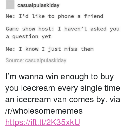 """Icecream: casualpulaskiday  Me: I'd like to phone a friend  Game show host: I haven' t asked you  a question yet  Me: I know I just miss them  Source: casualpulaskiday <p>I'm wanna win enough to buy you icecream every single time an icecream van comes by. via /r/wholesomememes <a href=""""https://ift.tt/2K35xkU"""">https://ift.tt/2K35xkU</a></p>"""