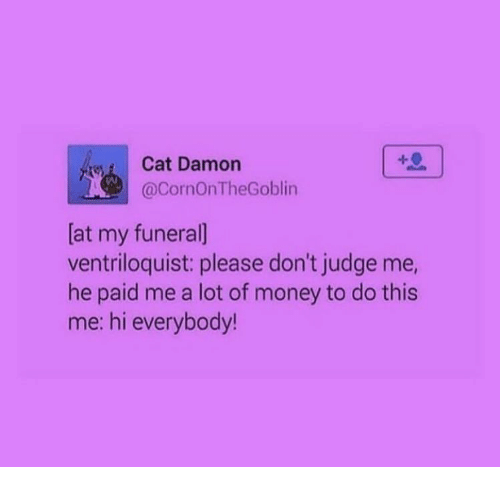 Me Hi: Cat Damon  @CornOnTheGoblin  [at my funeral]  ventriloquist: please don't judge me,  he paid me a lot of money to do this  me: hi everybody!