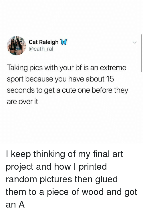 Cute, Memes, and Pictures: Cat Raleigh W  @cath.ral  Taking pics with your bf is an extreme  sport because you have about 15  seconds to get a cute one before they  are over it I keep thinking of my final art project and how I printed random pictures then glued them to a piece of wood and got an A
