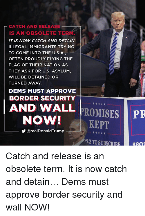 Ask, Asylum, and Will: CATCH AND RELEASE  IS AN OBSOLETE TERM.  IT IS NOW CATCH AND DETAIN.  ILLEGAL IMMIGRANTS TRYING  TO COME INTO THE U.S.A,  OFTEN PROUDLY FLYING THE  FLAG OF THEIR NATION AS  THEY ASK FOR U.S. ASYLUM,  WILL BE DETAINED OR  TURNED AWAY.  DEMS MUST APPROVE  BORDER SECURITY  AND WALL PROMISES  NOW!KEPT  PR  步@realDonaldTrump  22 TO SUBSC8n Catch and release is an obsolete term. It is now catch and detain… Dems must approve border security and wall NOW!