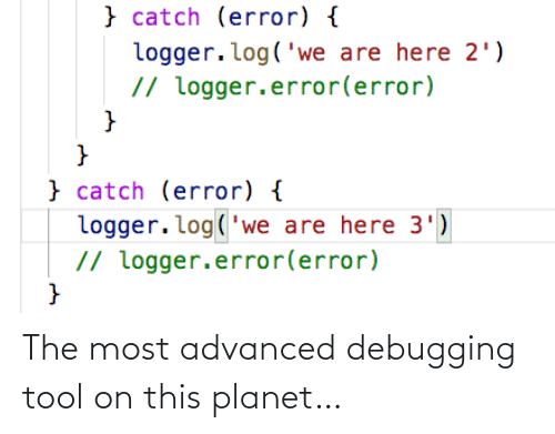 Advanced: } catch (error) {  logger.log('we are here 2')  // logger.error(error)  }  } catch (error) {  logger. log('we are here 3')  // logger.error(error) The most advanced debugging tool on this planet…