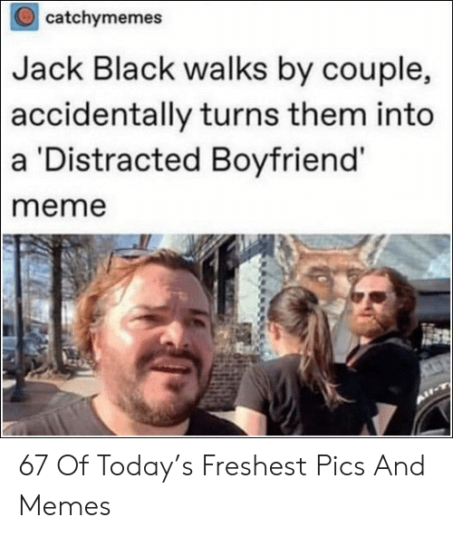 Distracted Boyfriend: catchymemes  Black walks by couple,  turns them into  Jack  accidentally  a Distracted Boyfriend  meme 67 Of Today's Freshest Pics And Memes