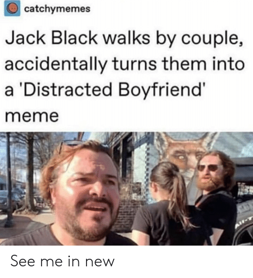 Distracted Boyfriend: catchymemes  Jack Black walks by couple,  accidentally turns them into  a Distracted Boyfriend'  meme See me in new