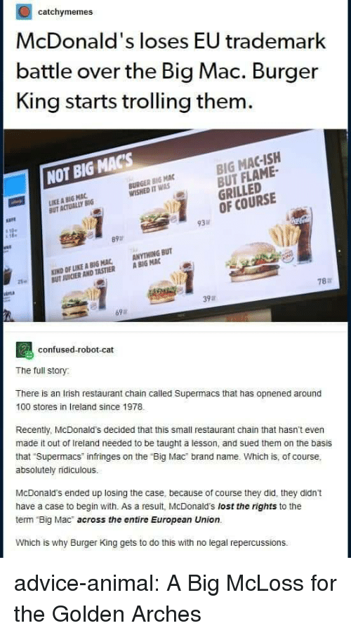 "Trolling: catchymemes  McDonald's loses EU trademark  battle over the Big Mac. Burger  King starts trolling them  BIG MAC-ISH  BUT FLAME-  GRILLED  OF COURSE  NOT BIG MACs  BURGER BIG MAC  WISHED IT WAS  IKE A BIG MAC  UT ACTUALLY BIG  必  93  89  KIND OF LIKE A BIG MAC, ANYTHING BUT  UT JUICIER AND TASTIER A BIG MAC  25  787  39a  69  confused-robot-cat  The full story  There is an Irish restaurant chain called Supermacs that has opnened around  100 stores in Ireland since 1978  Recently, McDonald's decided that this small restaurant chain that hasn't even  made it out of Ireland needed to be taught a lesson, and sued them on the basis  that Supermacs infringes on the ""Big Mac brand name. Which is, of course,  absolutely ridiculous.  McDonald's ended up losing the case, because of course they did, they didn't  have a case to begin with. As a result, McDonald's lost the rights to the  term Big Mac across the entire European Union.  Which is why Burger King gets to do this with no legal repercussions. advice-animal:  A Big McLoss for the Golden Arches"