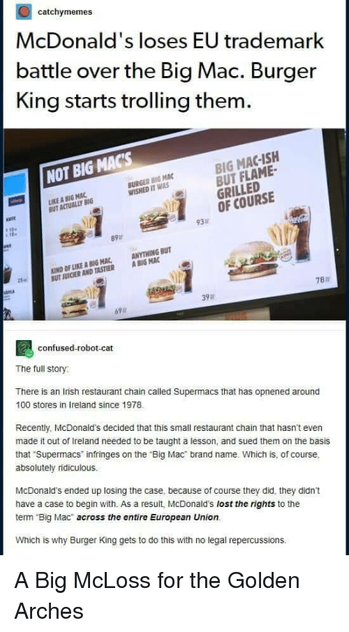 "Trolling: catchymemes  McDonald's loses EU trademark  battle over the Big Mac. Burger  King starts trolling them  BIG MAC-ISH  BUT FLAME-  GRILLED  OF COURSE  NOT BIG MACs  BURGER BIG MAC  WISHED IT WAS  IKE A BIG MAC  UT ACTUALLY BIG  必  93  89  KIND OF LIKE A BIG MAC, ANYTHING BUT  UT JUICIER AND TASTIER A BIG MAC  25  787  39a  69  confused-robot-cat  The full story  There is an Irish restaurant chain called Supermacs that has opnened around  100 stores in Ireland since 1978  Recently, McDonald's decided that this small restaurant chain that hasn't even  made it out of Ireland needed to be taught a lesson, and sued them on the basis  that Supermacs infringes on the ""Big Mac brand name. Which is, of course,  absolutely ridiculous.  McDonald's ended up losing the case, because of course they did, they didn't  have a case to begin with. As a result, McDonald's lost the rights to the  term Big Mac across the entire European Union.  Which is why Burger King gets to do this with no legal repercussions. A Big McLoss for the Golden Arches"
