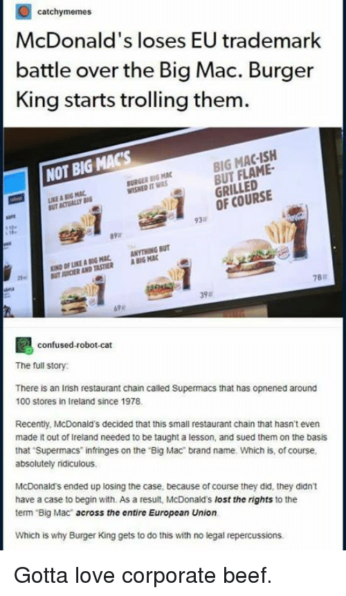 Trolling: catchymemes  McDonald's loses EU trademark  battle over the Big Mac. Burger  King starts trolling them  BIG MAC-ISH  BUT FLAME  GRILLED  OF COURSE  NOT BIG MAC'S  BURGER BIG MAC  WISHED IT WAS  KE A BIG MAC  UT ACTUALLY B  ate  93%  KIND OF LIKE灥80G MAC, ANYTHING BUT  UT JURCIER AND TASTIER ABIG MAC  78a  39  confused-robot-cat  The full story  There is an Irish restaurant chain called Supermacs that has opnened around  100 stores in Ireland since 1978  Recently, McDonald's decided that this small restaurant chain that hasnt even  made it out of Ireland needed to be taught a lesson, and sued them on the basis  that Supermacs infringes on the Big Mac brand name. Which is, of course  absolutely ridiculous.  McDonald's ended up losing the case, because of course they did, they didn't  have a case to begin with. As a result, McDonald's lost the rights to the  term Big Mac across the entire European Union.  Which is why Burger King gets to do this with no legal repercussions Gotta love corporate beef.