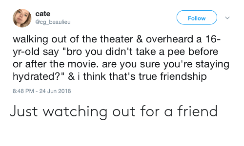 """Cate: cate  @cg_beaulieu  Follow  walking out of the theater & overheard a 16-  yr-old say """"bro you didn't take a pee before  or after the movie. are you sure you're staying  hydrated?"""" & i think that's true friendship  8:48 PM - 24 Jun 2018 Just watching out for a friend"""