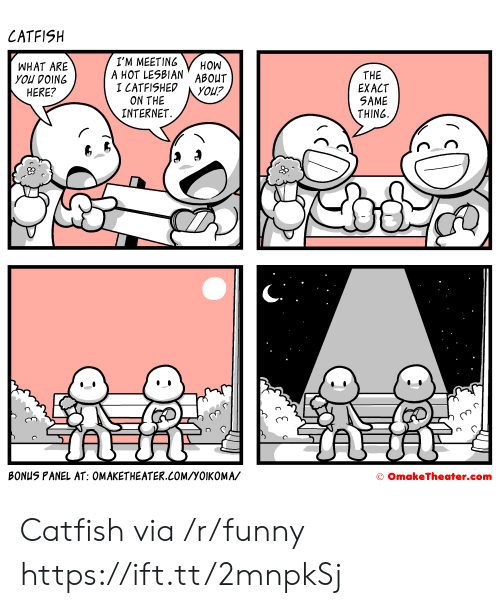 Catfished, Funny, and Internet: CATFISH  WHAT ARE  you DOING  HERE?  I'M MEETING HON  A HOT LESBIAN ABOUT  I CATFISHED YOU?  THE  EXACT  SAME  THING  ON THE  INTERNET.  on  BONUS PANEL AT: OMAKETHEATER.COM/YOIKOMA/  O OmakeTheater.com Catfish via /r/funny https://ift.tt/2mnpkSj