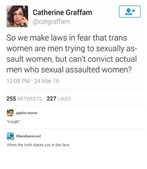 marred: Catherine Graffam  Cacatgraffam  So we make laws in fear that trans  women are men trying to sexually as-  sault women, but can't convict actual  men who sexual assaulted women?  12:08 PM 24 Mar 16  255  RETWEETS  227  LIKES  gaylor-moon  *cough*  liberal sarec  When the truth stares you in the face.