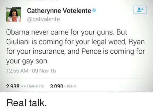 Guns, Memes, and 🤖: Catherynne Votelente  a cat valente  Obama never came for your guns. But  Giuliani is coming for your legal weed, Ryan  for your insurance, and Pence is coming for  your gay son.  12:55 AM 09 Nov 16  2 93R  2 ngn  RFTWFFTS  IKFS Real talk.