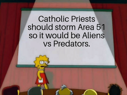 Aliens, Catholic, and Area 51: Catholic Priests  should storm Area 51  so it would be Aliens  vs Predators.