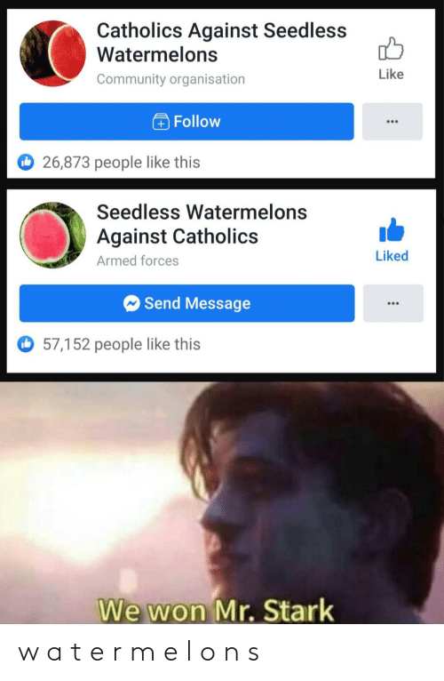 Against: Catholics Against Seedless  Watermelons  Like  Community organisation  Follow  O 26,873 people like this  Seedless Watermelons  Against Catholics  Liked  Armed forces  O Send Message  57,152 people like this  We won Mr. Stark w a t e r m e l o n s
