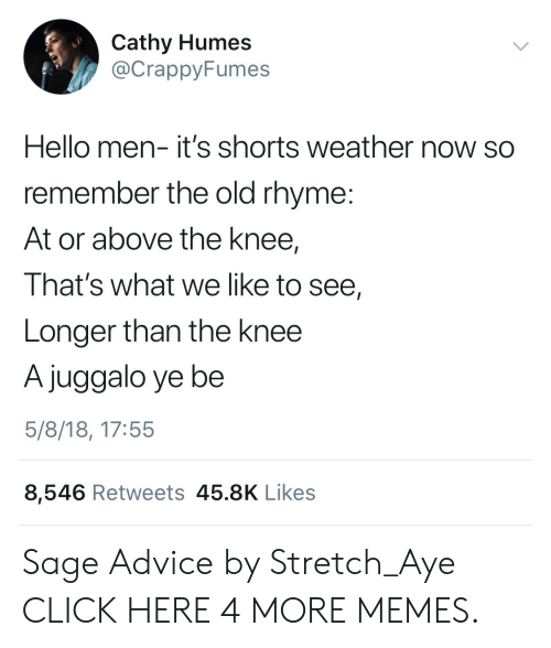 Juggalo: Cathy Humes  @CrappyFumes  Hello men- it's shorts weather now so  remember the old rhyme:  At or above the knee,  That's what we like to see,  Longer than the knee  A juggalo ye be  5/8/18, 17:55  8,546 Retweets 45.8K Likes Sage Advice by Stretch_Aye CLICK HERE 4 MORE MEMES.