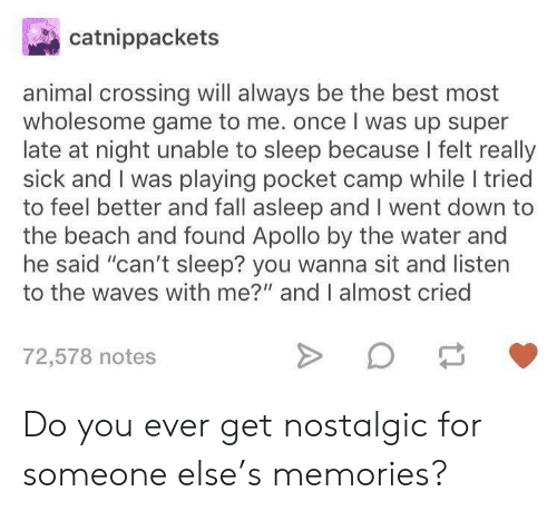 "Animal Crossing: catnippackets  animal crossing will always be the best most  wholesome game to me. once I was up super  late at night unable to sleep because I felt really  sick and I was playing pocket camp while I tried  to feel better and fall asleep and I went down to  the beach and found Apollo by the water and  he said ""can't sleep? you wanna sit and listen  to the waves with me?"" and I almost cried  72,578 notes Do you ever get nostalgic for someone else's memories?"