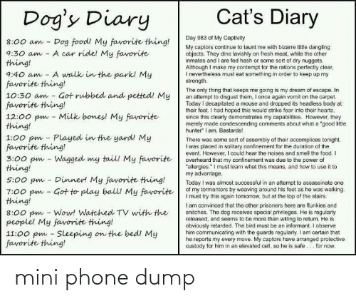 "Vomit: Cat's Diary  Dog's Diary  Day 983 of My Captivity  Dog food! My favorite thing!  A car ride! My favorite  8:00 am  My captors continue to taunt me with bizarre littie dangling  objects. They dine lavishly on fresh meat, while the other  inmates and I are fed hash or some sort of dry nuggets.  Although I make my contempt for the rations perfectly clear,  I nevertheiess must eat something in order to keep up my  strength.  9:30 am  thing!  A walk in the park! My  9:40 am  favorite thing!  10:30 am - Got rubbed and petted! My  favorite thing!  12:00 pm - Milk bones! My favorite  thing!  1:00 pm - Played in the yard! My  favorite thing!  3:00 pm - Wagged my tail My favorite  thing!  The only thing that keeps me going is my dream of escape. In  an attempt to disgust them, I once again vomit on the carpet.  Today i decapitated a mouse and dropped its headless body at  their feet. I had hoped this would strike fear into their hearts,  since this clearly demonstrates my capabilities. However, they  merely made condescending comments about what a ""good litle  hunter"" I am. Bastards!  There was some sort of assembly of their accomplices tonight.  I was placed in solitary confinement for the duration of the  event. However, I could hear the noises and smell the food. I  overheard that my confinement was due to the power of  ""allergies."" I must learn what this means, and how to use it to  my advantage.  Today I was almost successful in an attempt to assassinate one  of my tormentors by weaving around his feet as he was walking.  I must try this again tomorrow, but at the top of the stairs.  I am convinced that the other prisoners here are flunkies and  snitches. The dog receives special privileges. He is regularly  released, and seems to be more than willing to return. He is  obviously retarded. The bird must be an informant. I observe  him communicating with the guards regularly. I am certain that  he reports my every move. My captors have arranged protective  custody for him in an elevated cell, so he is safe... for now.  Dinner! My favorite thing!  5:00 pm  7:00 pm - Got to play balll My favorite  thing!  8:00 pm - Wow! Watched TV with the  people! My favorite thing!  11:00 pm - Sleeping on the bed! My  favorite thing! mini phone dump"
