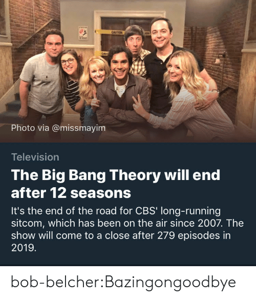 sitcom: CAU  Photo via @missmayim  Television  The Big Bang Theory will end  after 12 seasons  It's the end of the road for CBS' long-running  sitcom, which has been on the air since 2007. The  show will come to a close after 279 episodes in  2019 bob-belcher:Bazingongoodbye