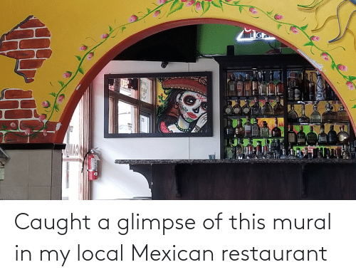 Mexican: Caught a glimpse of this mural in my local Mexican restaurant