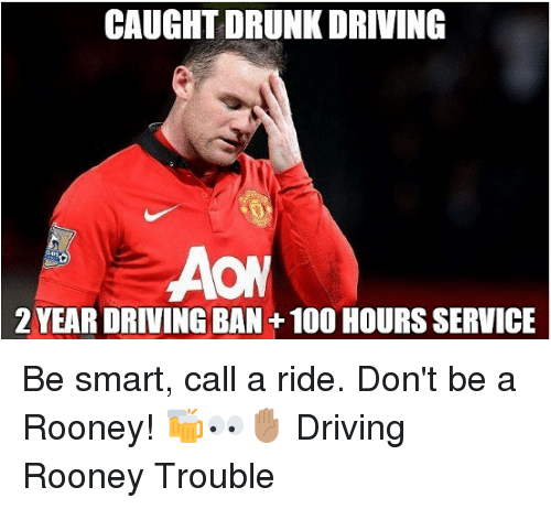 rooney: CAUGHT DRUNK DRIVING  2 YEAR DRIVING BAN+100 HOURS SERVICE Be smart, call a ride. Don't be a Rooney! 🍻👀✋🏽 Driving Rooney Trouble
