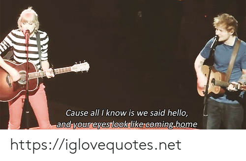 Hello, Home, and Coming Home: Cause all I know is we said hello,  -and your eyes looklike-coming.home https://iglovequotes.net