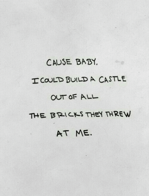 castle: CAUSE BABY.  ICOULD BUILD A CASTLE  OUT OF ALL  THE阝RICKS THEY THREW  AT ME.