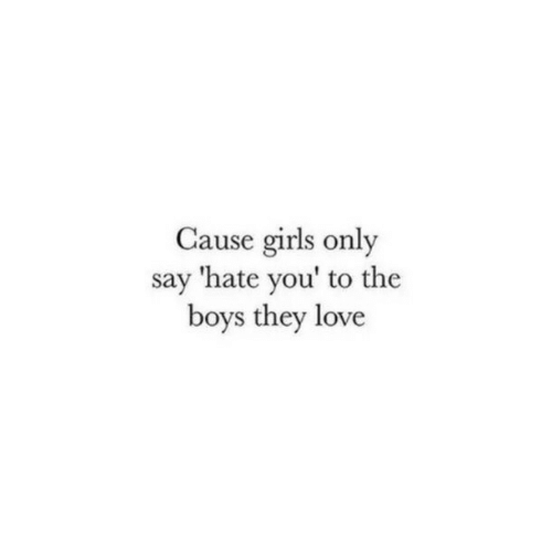Hate You: Cause girls only  say 'hate you' to the  boys they love