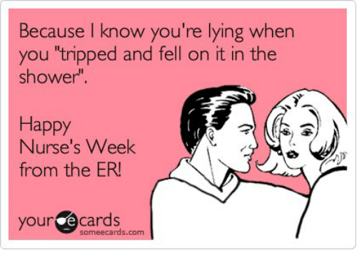 "Nurses Week: cause know you're lying when  you ""tripped and fell on it in the  shower""  Happy  Nurse's Week  from the ER!  your e cards  some ecards, com"