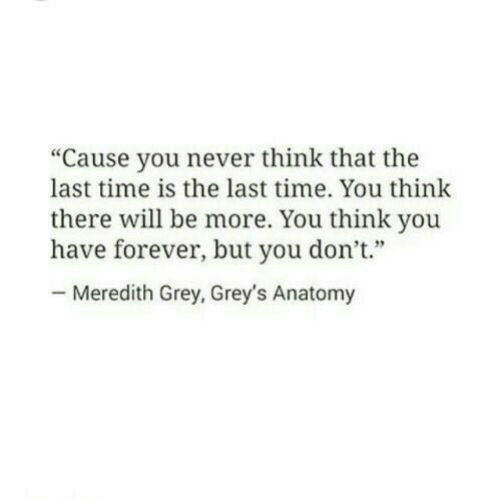 """greys: """"Cause you never think that the  last time is the last time. You think  there will be more. You think you  have forever, but you don't""""  Meredith Grey, Grey's Anatomy"""