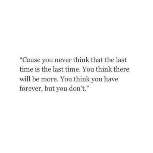"Forever, Time, and Never: ""Cause you never think that the last  time is the last time. You think there  will be more. You think you have  forever, but you don't."""