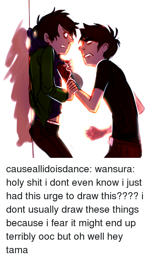 Fear It: causeallidoisdance:  wansura:  holy shit i dont even know i just had this urge to draw this???? i dont usually draw these things because i fear it might end up terribly ooc but oh well  hey tama