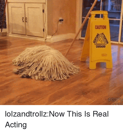 Tumblr, Blog, and Http: CAUTION  CUIDADO lolzandtrollz:Now This Is Real Acting
