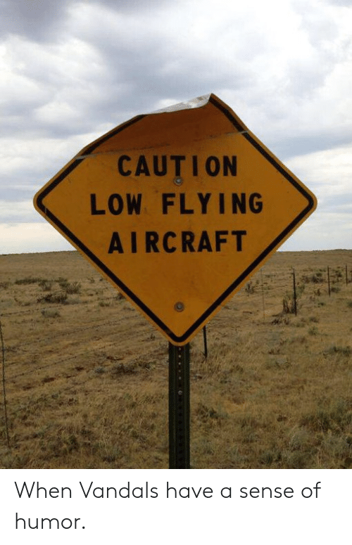 Aircraft, Humor, and Sense of Humor: CAUTION  LOW FLYING  AIRCRAFT When Vandals have a sense of humor.